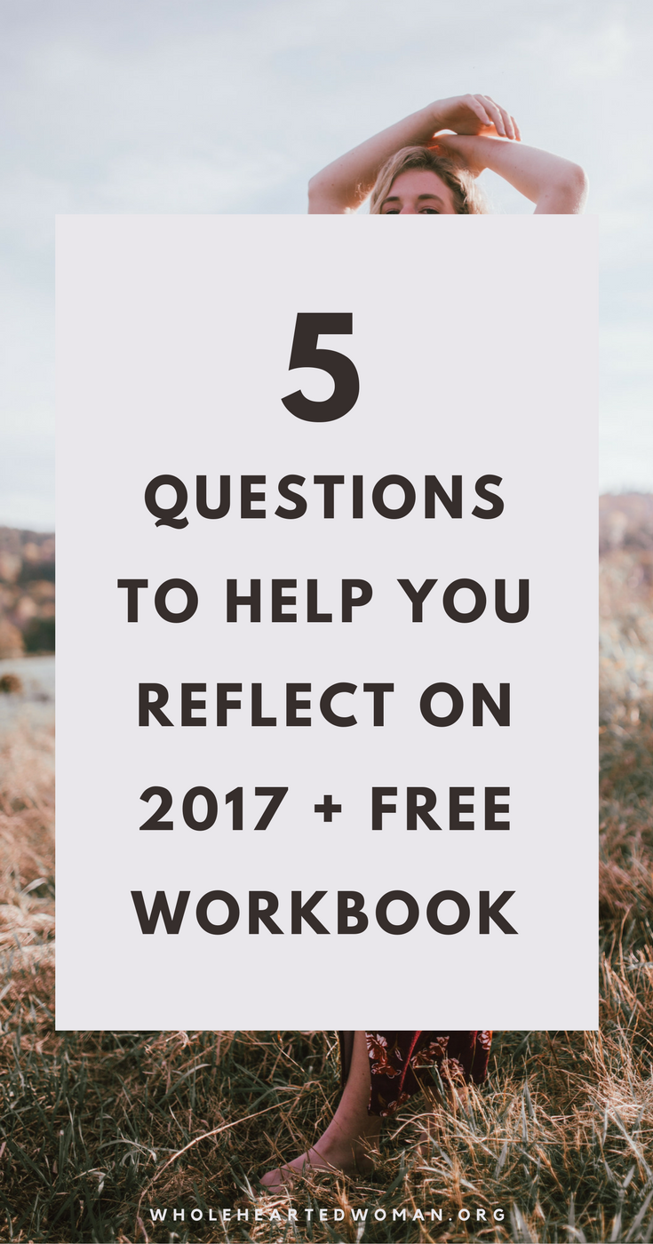 Ready To Say Goodbye To 2017? 5 Questions To Help You Reflect This Past Year (Free Workbook!) | Reflect On 2017 And Prepare For 2018 | New Year Resolution's | 2018 Goals | Planning For 2018 | How To Reflect On This Year | Biggest Takeaways Of 2017 | What I Learned This Year In 2017 | Personal Growth & Development | Writing Prompts | Reflection |Wholehearted Woman