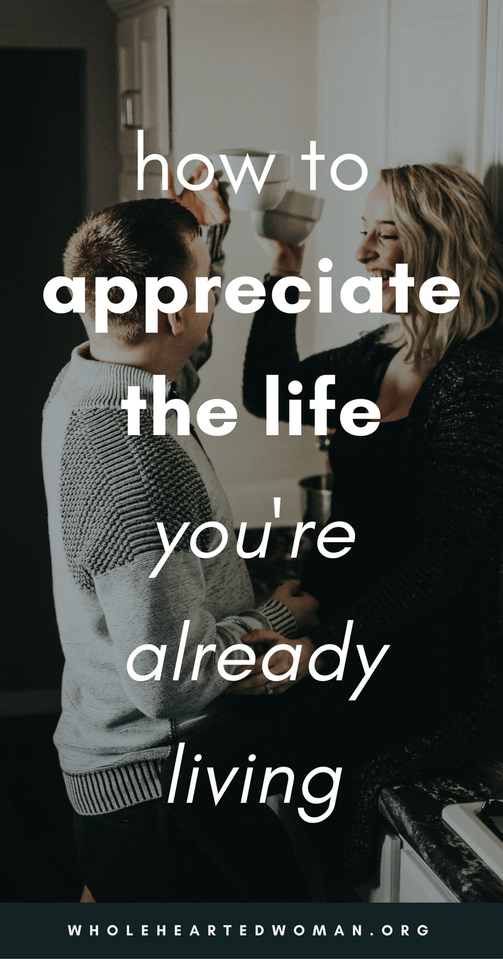 How To Appreciate The Life You're Already Living | Gratitude | How To Start Being More Grateful | How To Love Your Life | Life Advice For Millennials | Self-Awareness | Personal Growth & Development | Mindfulness | Mindset | Wholehearted Woman | #selfdiscovery | #personalgrowth | #selfhelp | #selfawareness | #gratitude | #selflove