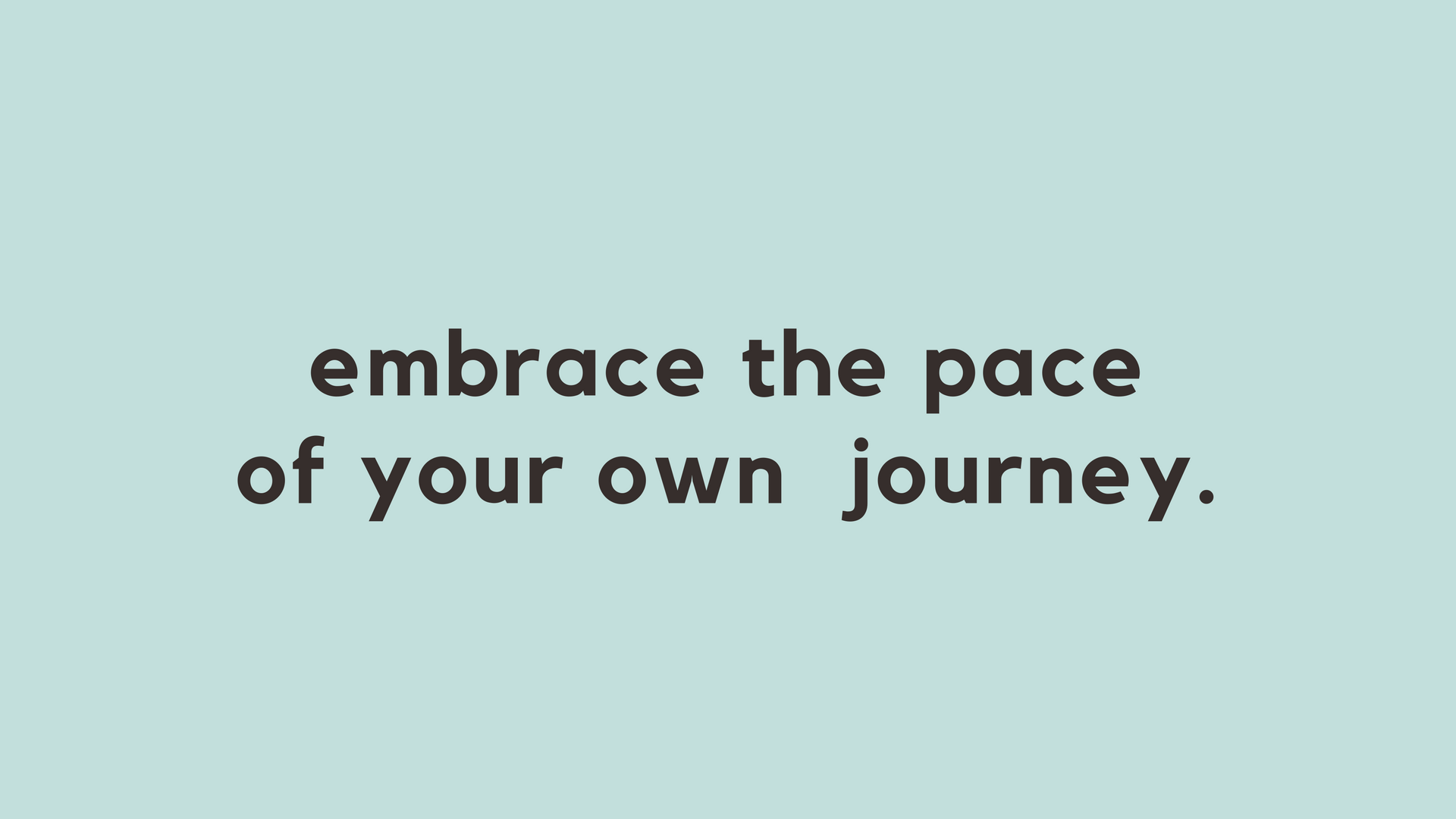 Embrace the pace of your own journey.