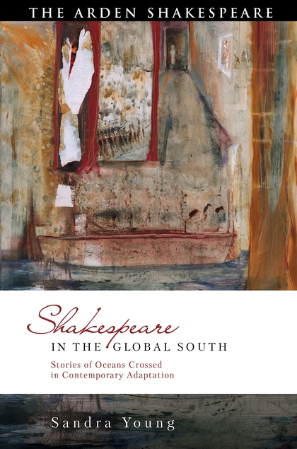 Sandra Young,   Shakespeare in the Global South  Arden/Bloomsbury, 2019