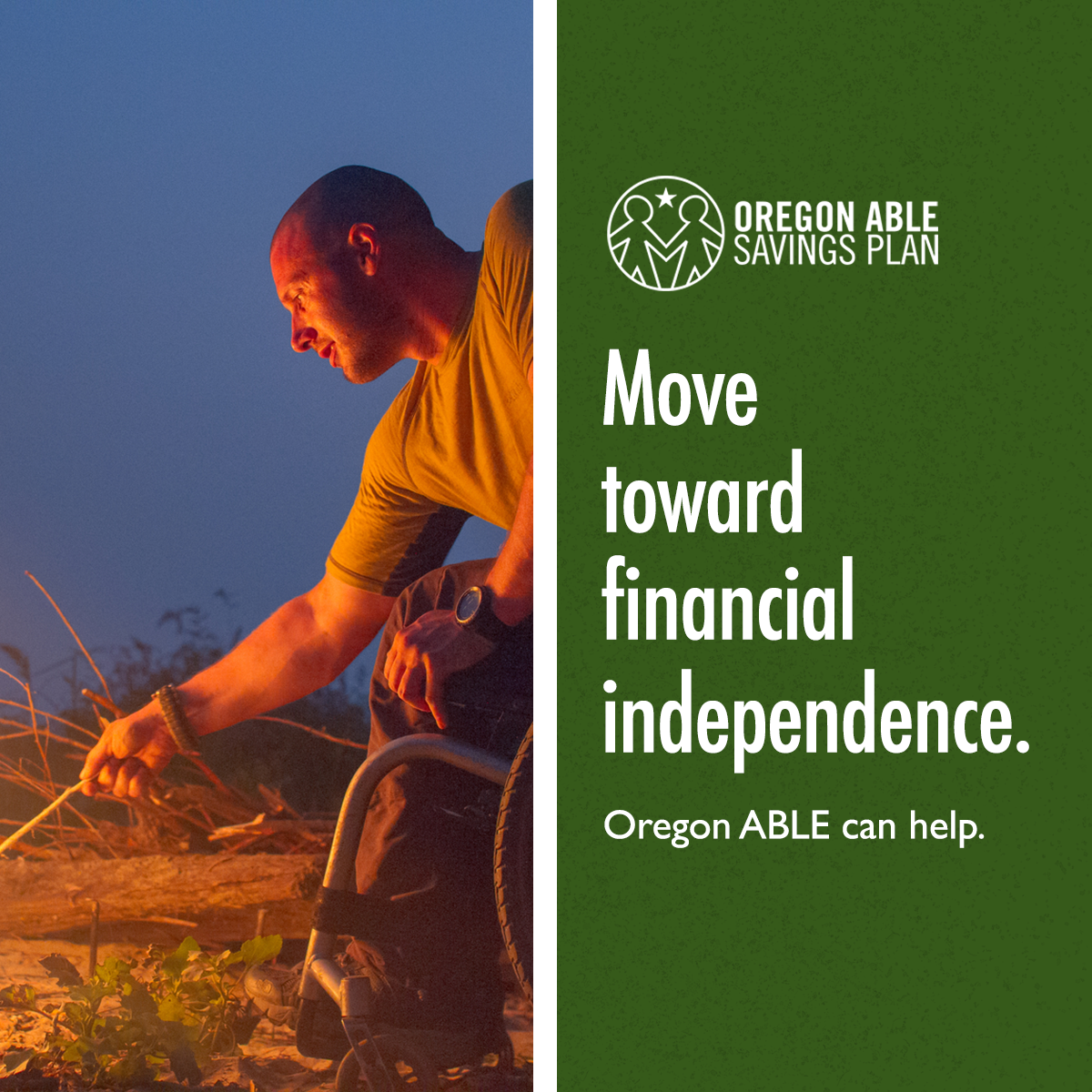 "Man in a wheelchair stokes a campfire at twilight next to text that says ""Move toward financial independence. Oregon ABLE can help."""