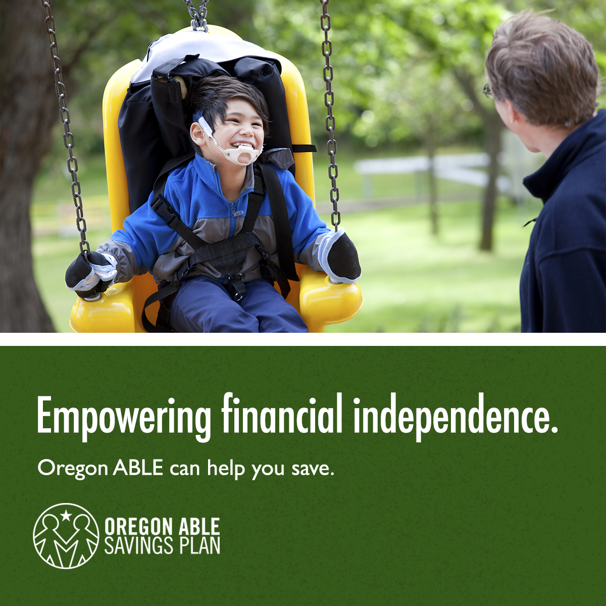 "Father pushes his son in an accessible swing at the park next to text that says ""Empowering financial independence. Oregon ABLE can help you save."""