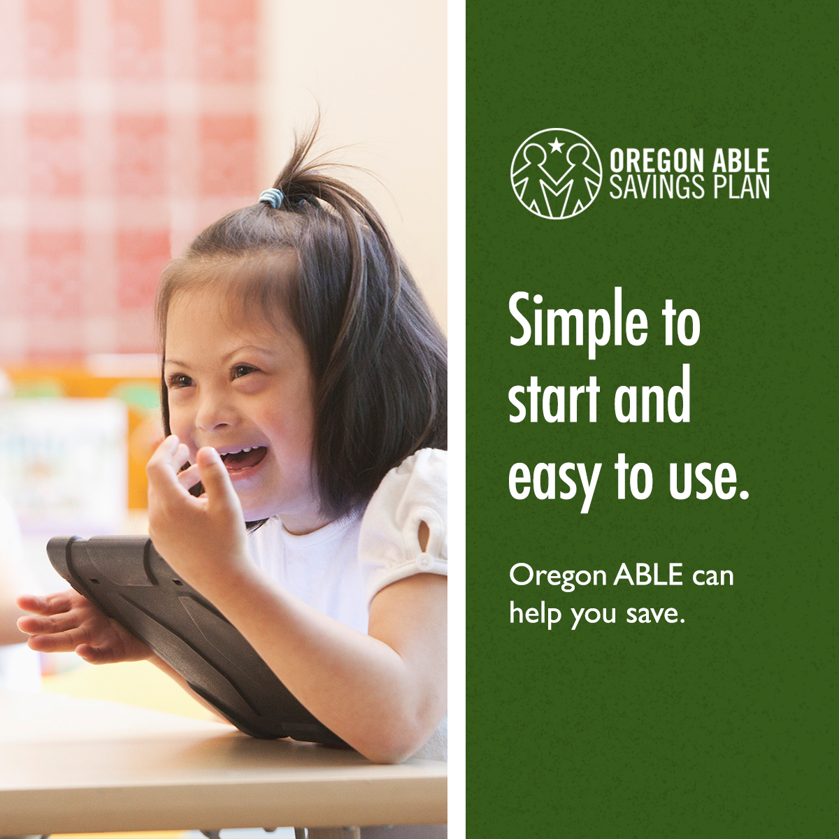 "Young girl with Down syndrome laughs while using a tablet in class next to text that says ""Simple to start and easy to use. Oregon ABLE can help you save."""