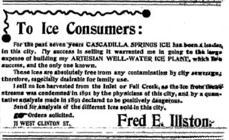 "The Illston ice house on West Clinton Street was the longest-running ice house in Ithaca, in operation from 1876 to 1950. An Ithaca Daily Journal ad from may 8, 1897 touts the ice house's artesian well for producing ice ""free from any contamination"" compared to ice cut from the Inlet or Fall Creek."