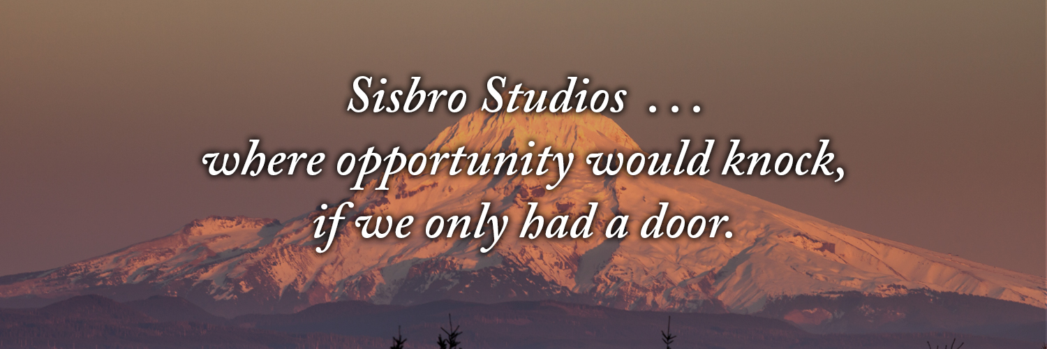 Sisbro Studios ... where opportunity would knock, if we only had a door.