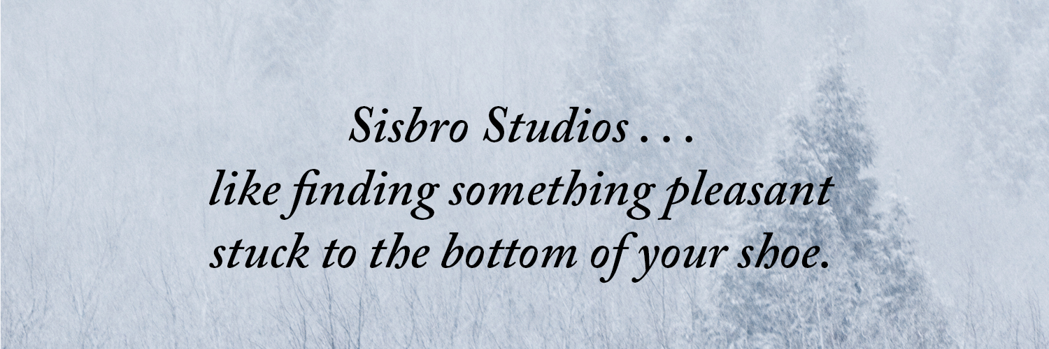 Sisbro Studios...like finding something pleasant stuck to the bottom of your shoe.