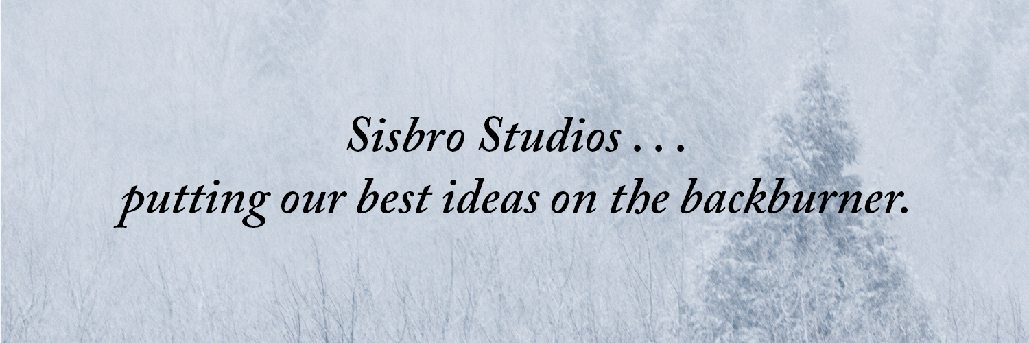 Sisbro Studios ... putting our best ideas on front of the backburner.
