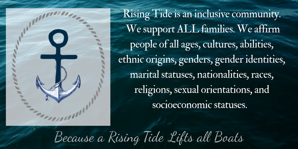 Rising Tide is an inclusive community. We support ALL families. We affirm people of all ages, cultures, abilities, ethnic origins, genders, gender identities, marital statuses, nationalities, races, religions, sexual orientations, and socioeconomic statuses. Because a Rising Tide Lifts all Boats. [Rising Tide Women's Whole Life Wellness]