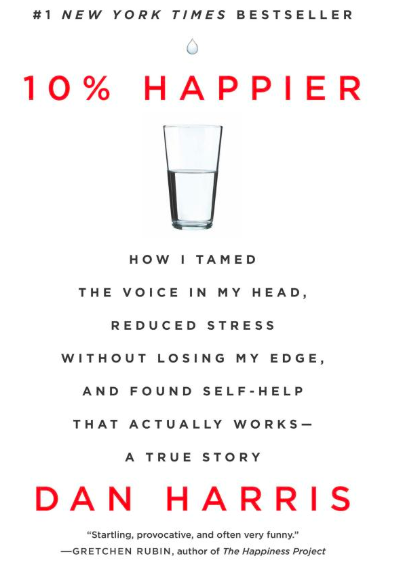 - 10% Happier: How I Tamed the Voice in My Head, Reduced Stress Without Losing My Edge, and Found Self-Help That Actually Works -- A True Story