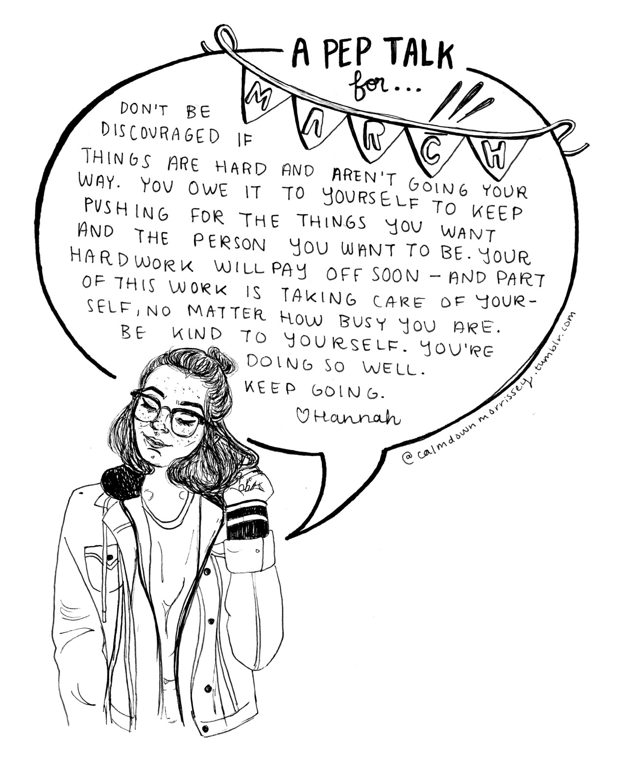 calmdownmorrissey :      plz don't delete caption or erase credit   Helloooo everyone and happy March!!! After my last class today, I will officially be on spring break despite the dreary weather here in the midwest. This means lots more reading, drawing, etc. I hope you all have lots to look forward to as well. This pep talk is a reminder to keep pushing through midterms, mid-semester projects, dreary winter weather, etc. etc.  - ̗̀ My other pep talks can be found   here   + my etsy (which I will be updating very soon) can be found  here   ❀  ̖́-  As a final note, I've been getting lots of messages saying people see my artwork uncredited everywhere and can't find me so even though I watermark/sign my art, pleaseeee include credit if you decide to share it elsewhere. My insta is calmdowmoz  if you share there as well.       So much love to you all and I hope this pep talk has lots to offer you in the coming month.   Love always, Hannah xx