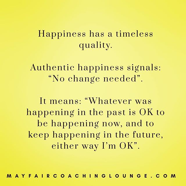 "Happiness has a timeless quality.  Authentic happiness signals: ""No change needed"". It means: ""Whatever was happening in the past is OK to be happening now, and to keep happening in the future, either way I'm OK"". Tag a friend who really needs to see this message today 👇  #anxiety #anxietycoach #socialanxiety #anxietysupport #anxietyproblems #anxietyattacks #anxietycoaching #nomoreanxiety #overcomeanxiety #mindsetiseverything #masteryoflove #masteryourmindset #masteryourmind #emotionalwellbeing #emotionalquotes #emotionalwellness #workplaceanxiety #sadness #impostersyndrome #coaching #mayfairlifecoach #depression #londonlifecoach #selflove #love #selfdevelopment #londongay #selfcare #mayfairlondon"