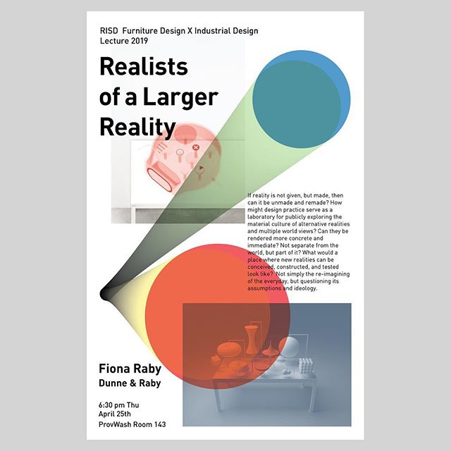 Fiona Raby - Dunne & Raby April 25th (Thu), 6:30pm  ProvWash Room 143  Lecture: Realists of a Larger Reality If reality is not given, but made, then can it be unmade and remade? How might design practice serve as a laboratory for publicly exploring the material culture of alternative realities and multiple world views? Can they be rendered more concrete and immediate? Not separate from the world, but part of it? What would a place where new realities can be conceived, constructed, and tested look like?  Not simply the re-imagining of the everyday, but questioning its assumptions and ideology.  Fiona Raby Fiona Raby co-directs the Designed Realities Studio with Anthony Dunne at The New School in New York. She is a University Professor of Design and Social Inquiry. Previously she was professor of Industrial Design at the University of Applied Arts in Vienna (2011-2016), Reader in Design Interactions at the Royal College of Art, London (2011-2015), where she taught in Architecture, Computer Related Design and Design Interactions (from 1995-2015). She is a partner in the design studio Dunne & Raby and  co-author of Design Noir (2001) and Speculative Everything (2013). Their work has been exhibited at MoMA in New York, the Pompidou Centre in Paris, and the Design Museum in London, and is in several permanent collections including MoMA, the Victoria and Albert Museum, and the Austrian Museum of Applied Arts.
