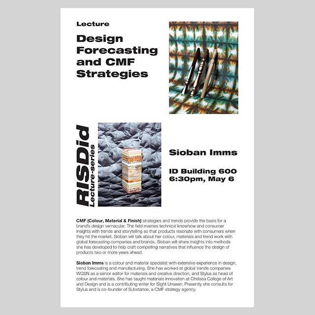 Lecture: Design forecasting and CMF strategy  Sioban Imms  ID building 600 May 6, 6:30pm  Please come join the last lecture of this semester!  CMF (Colour, Material & Finish) strategies and trends provide the basis for a brand's design vernacular. The field marries technical knowhow and consumer insights with trends and storytelling so that products resonate with consumers when they hit the market. Sioban will talk about her colour, materials and trend work with global forecasting companies and brands. Sioban will share insights into methods she has developed to help craft compelling narratives that influence the design of products two or more years ahead.  Sioban Imms is a colour and material specialist with extensive experience in design, trend forecasting and manufacturing. She has worked at global trends companies WGSN as a senior editor for materials and creative direction, and Stylus as head of colour and materials. She has taught materials innovation at Chelsea College of Art and Design and is a contributing writer for Sight Unseen. Presently she consults for Stylus and is co-founder of Substance, a CMF strategy agency.