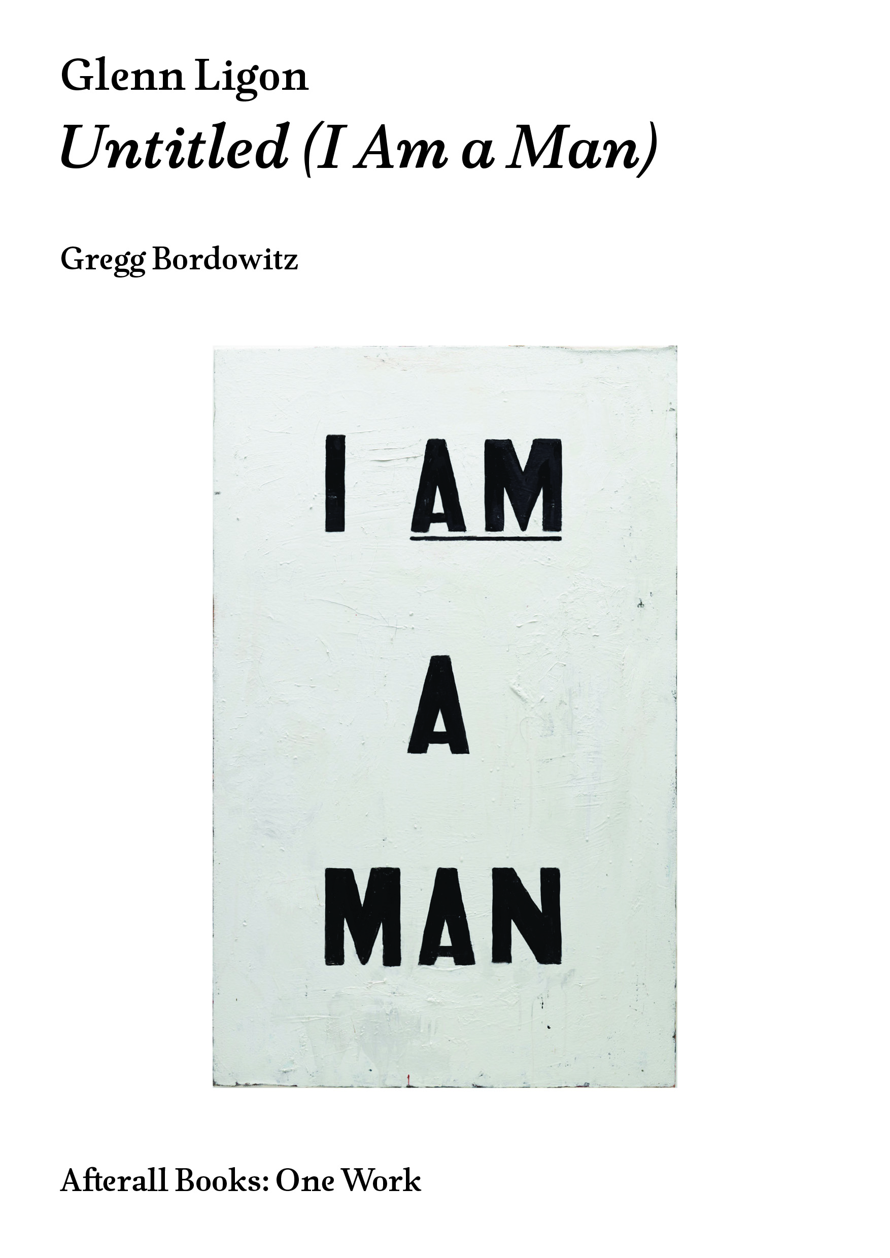Glenn Ligon: Untitled (I Am a Man) . Text by Gregg Bordowitz. London: Afterall One Work series, 2018.