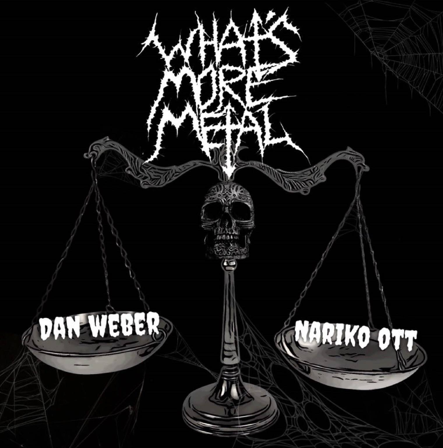What's More Metal - Two bad-ass, knife-fighting, flail-wielding, acid-spiting, fire-breathing, burn-out comedians dig into the most metal sh*t in the universe.Hosted by Dan Weber & Nariko Ott
