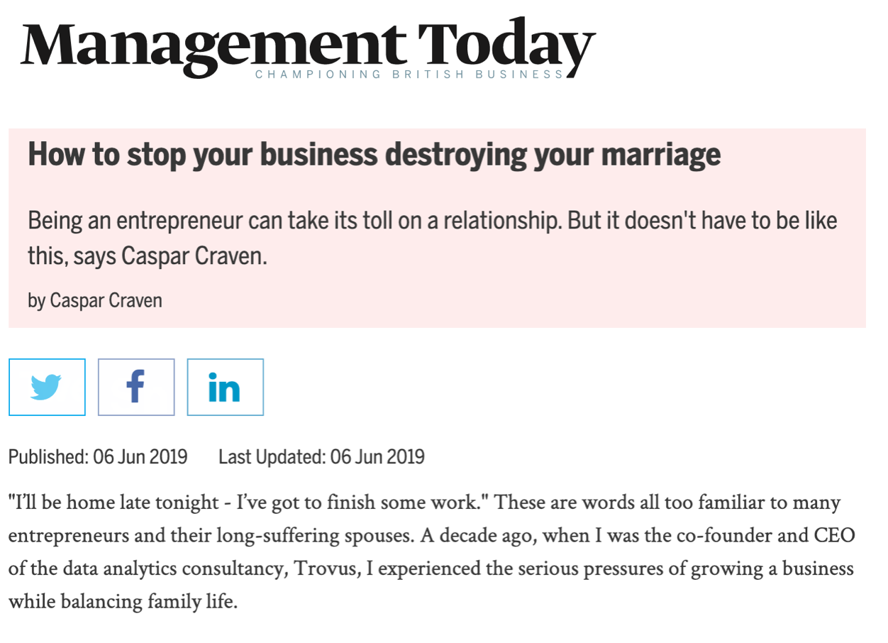 "Caspar writing for Management Today on ""How to stop your business destroying your marriage""> Read the full article here."