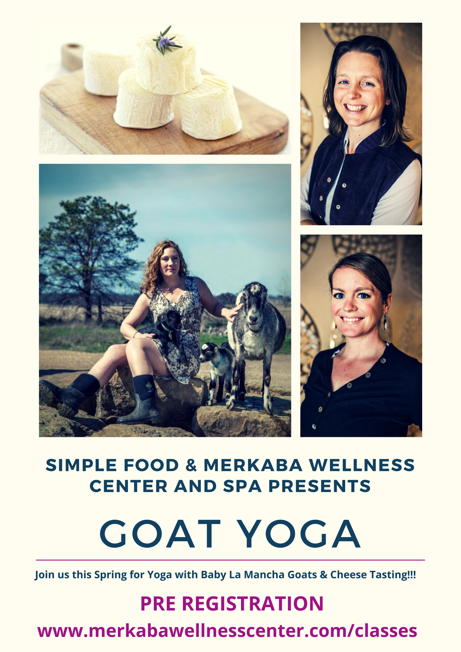 During Spring, join us for a special treat, Yoga in the country with Baby Goats and Cheese Tasting from Simple Food. Your Practitioner will guide you through classic empowering and relaxing yoga poses. Your body becomes a playground for goats just born into this world. It's a circle of fun and healing that will open your heart. Completely serious, incredibly hilarious, and everything in between. Each class ends with Simple Food's, specially crafted Goat Cheese and Milk tasting. Bring your own Yoga mat.  This class is SOLD OUT. Please click the link below for future dates.   75 Minute Class with Cheese tasting $45 /without Cheese tasting $35
