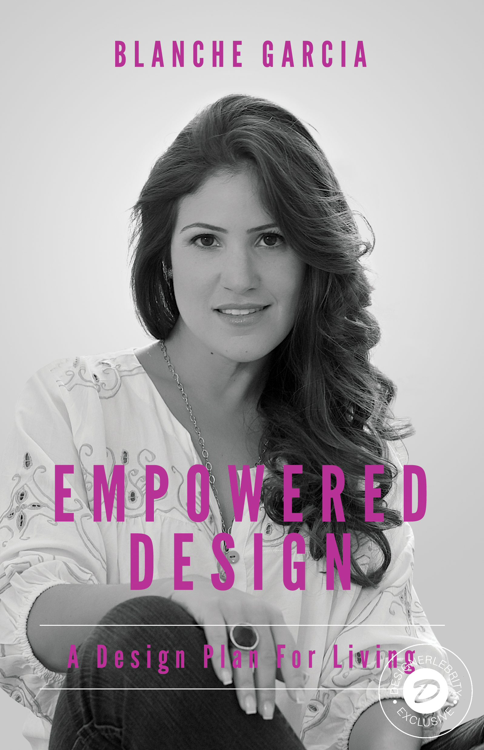 DESIGNERLEBRITY EXCLUSIVE FIRST LOOK:    EMPOWERED DESIGN   , A Design Plan For Living by Blanche Garcia