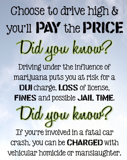 One in five teen drivers surveyed in a recent poll admit driving under the influence of marijuana. Marijuana use impacts judgement, motor coordination, and reaction time. This campaign focuses on educating students and drivers on the risks of driving impaired.