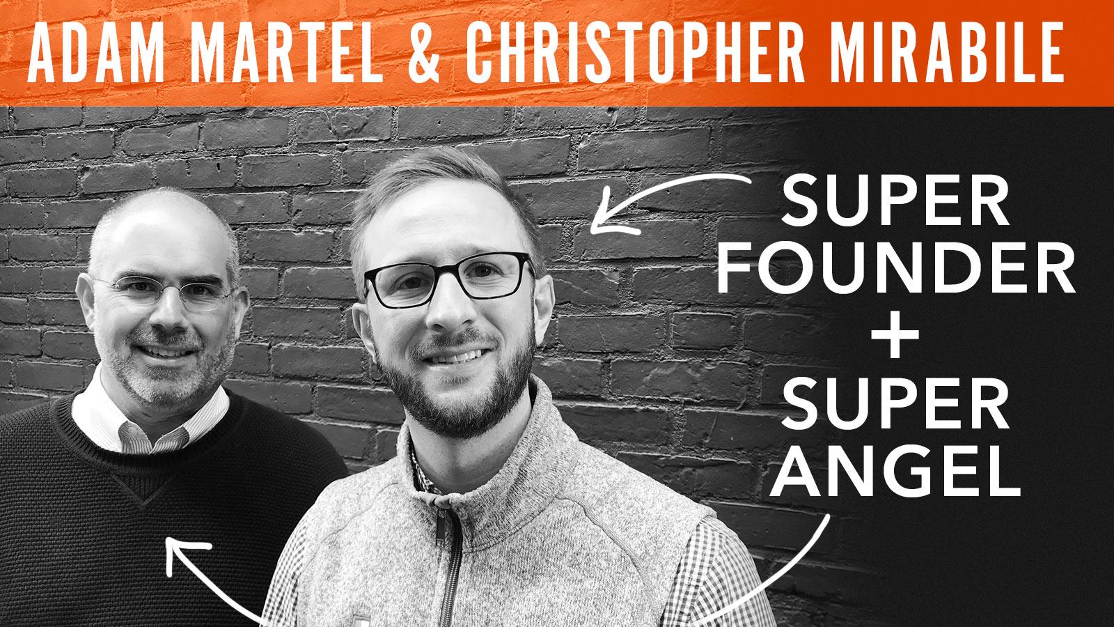 Adam Martel & C. Mirabile  Super Founder + Super Angel
