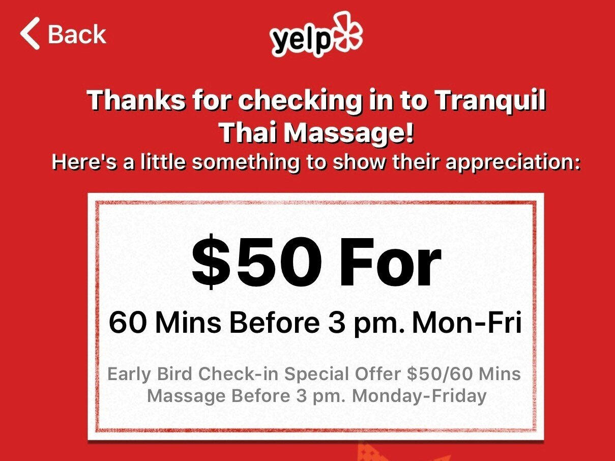 Early Bird Check-in Special Offer on Yelp! You get Free $5 Off from regular price any massage session before 3 pm. Monday-Friday.
