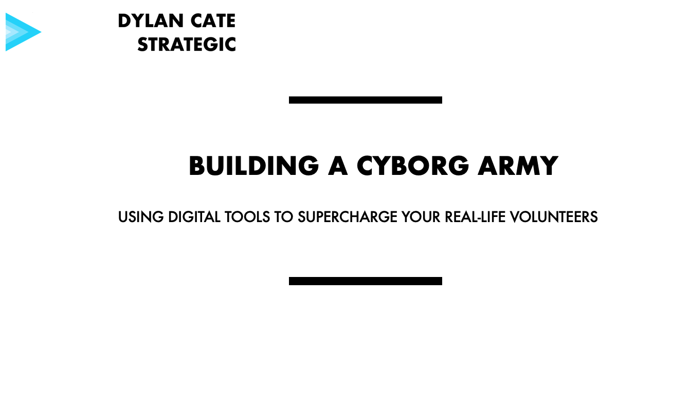 """Building a Cyborg Army: Using Digital Tools to Supercharge your Real-Life Volunteers"" - Case study from a relational organizing program on a 2016 congressional campaign."
