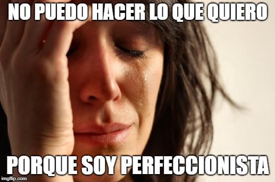Basta de decir que eres perfeccionista, como si fuera algo bueno!