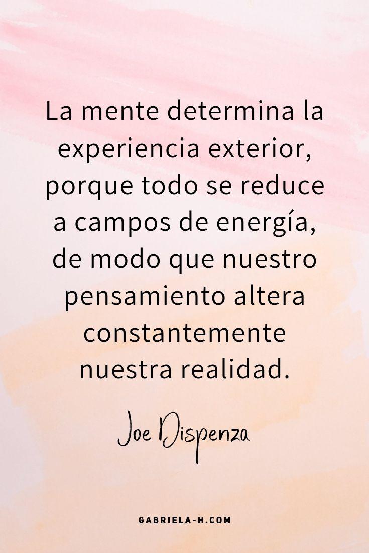 La mente determina la experiencia exterior, porque todo se reduce a campos de energía, de modo que nuestro pensamiento altera constantemente nuestra realidad. JOE DISPENZA #frases #manifestar #leydeatraccion