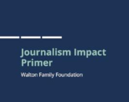 Journalism Impact Primer  Prepared for the Walton Family Foundation
