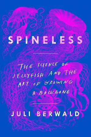 Dr. Berwald's science memoir, Spineless: The Science of Jellyfish and the Art of Growing a Backbone. Source: goo.gl/cig2g2