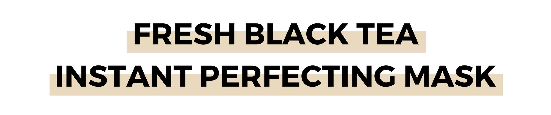 FRESH BLACK TEA INSTANT PERFECTING MASK.png