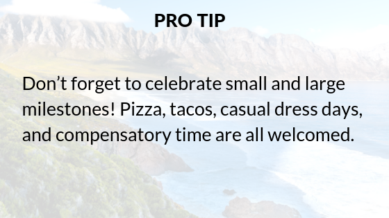 Pro-tip_Don't forget to celebrate small and large milestones! Pizza, tacos, casual dress days, and compensatory time are all welcomed.