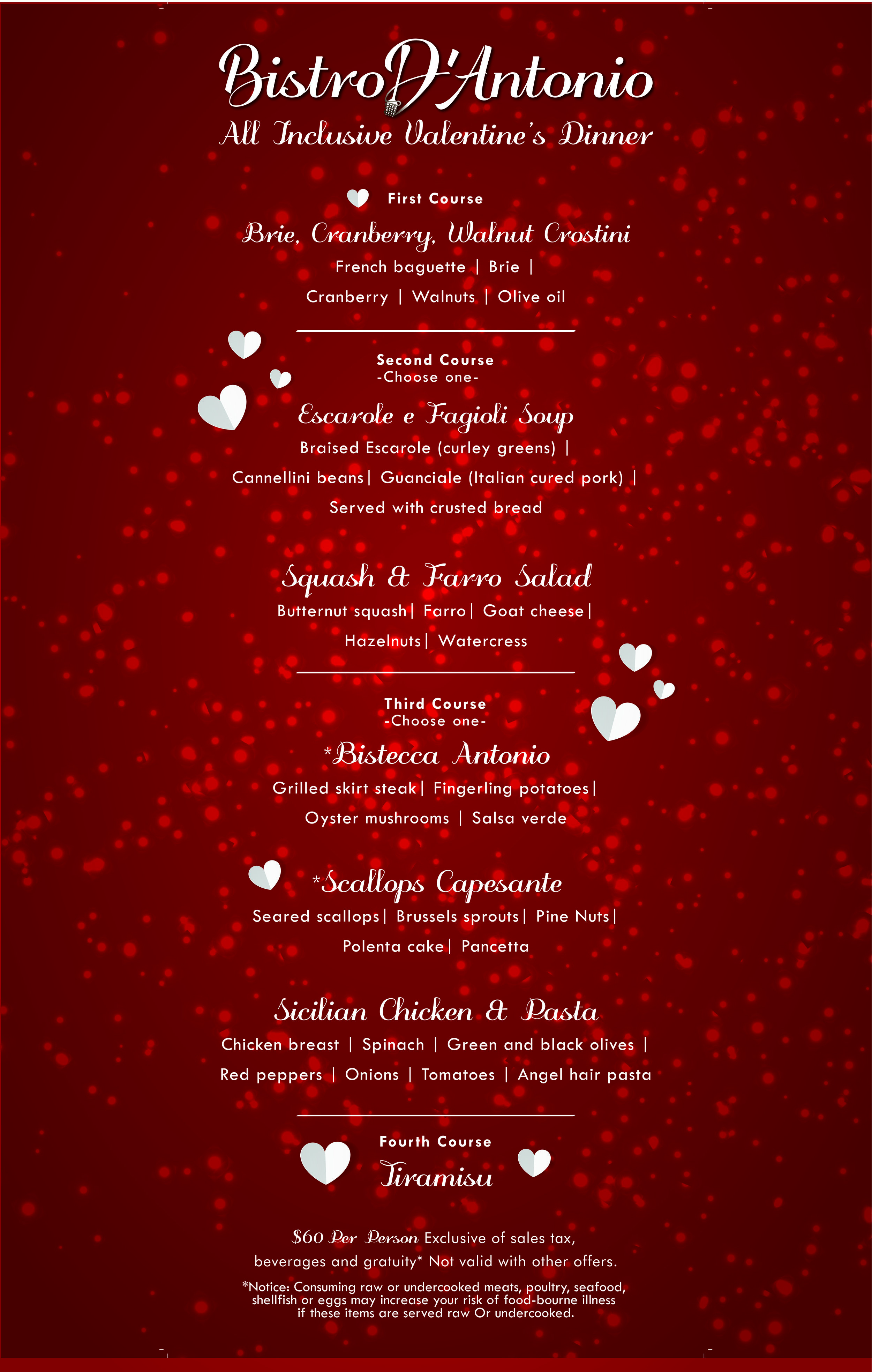 Treat your loved ones to a very special Valentines Day dinner! Join us Thursday the 14th. We will be serving our full menu as well as a special Valentines edition, All Inclusive Menu! (will be posted as soon as it's available!) Our FOUR COURSE All Inclusive Valentines Dinner is $60 per person *not including drinks, tax or gratuity.