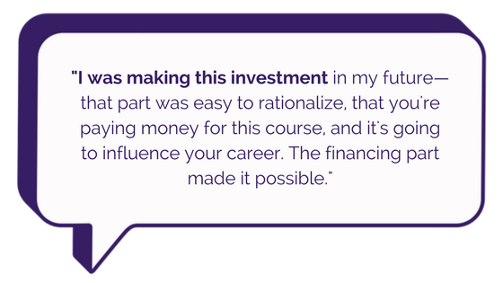 I was making this investment in my future—that part was easy to rationalize, that you're paying money for this course, and it's going to influence your career. The financing part made it possible. (8).png