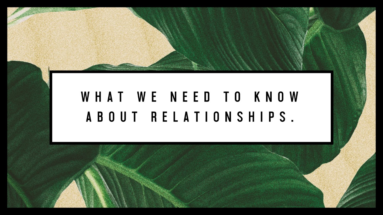 What We Need To Know About Relationships