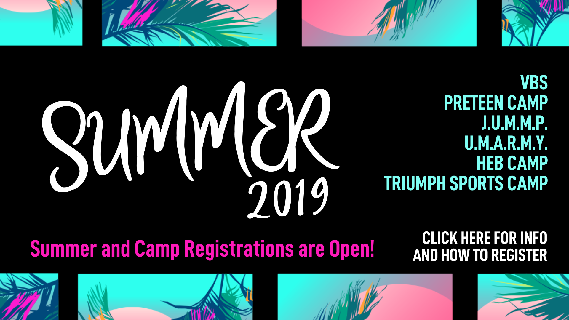 Summer 2019 - For more info on any of these opportunities, please CLICK HERE to see our Summer 2019 page.VACATION BIBLE SCHOOL | June 17-21 | 9AM-NoonATTEND Kids age 4 (by September 1st) through students entering 6th GradeSERVE Completed 6th grade students through adults To register for VBS, please CLICK HERE.Triumph Sports Camp | August 5-8 | Ages 5-12There are 3 options for Triumph Sports Camp: a morning option, an afternoon option and a full day option by signing up for both morning and afternoon sessions. If you sign up for both sessions (AM and PM), you can drop off at 9:00 AM and pick up at 3:30 PM. Triumph staff will have lunch with your child from 12:00 PM-12:30 PM. Make sure to pack a sack lunch though!To register for Triumph Sports Camp, please CLICK HERE.