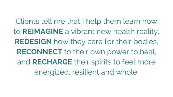 Clients tell me that I help them learn how to REIMAGINE a vibrant new health reality, REDESIGN how they care for their bodies, RECONNECT to their own power to heal, and RECHARGE their spirits to feel more energized, -2.png