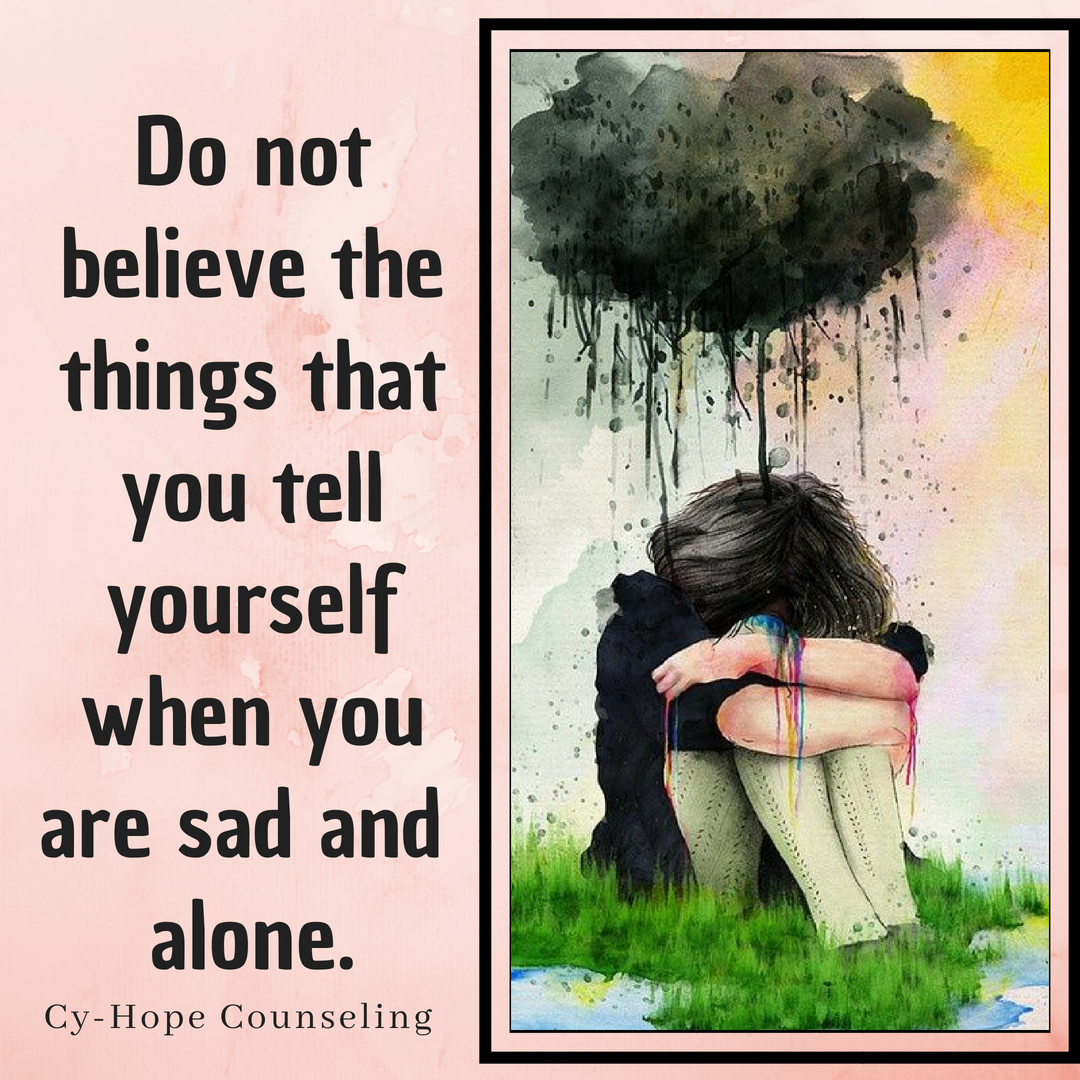 Do not believe the things that you tell yourself when you are sad and alone..png