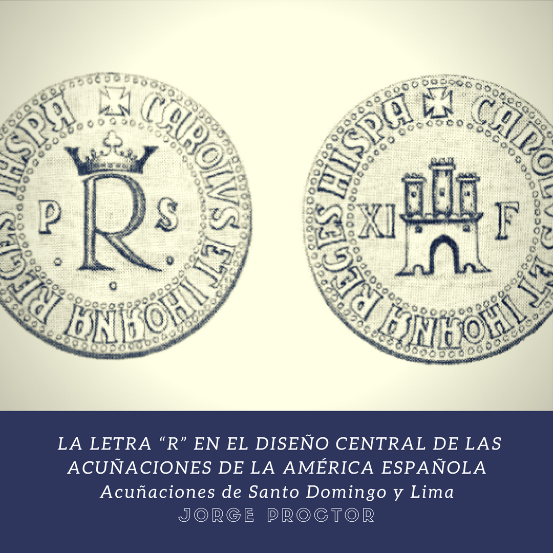 """LA LETRA """"R"""" EN EL DISEÑO CENTRAL DE LAS ACUÑACIONES DE LA AMÉRICA ESPAÑOLA Acuñaciones de Santo Domingo y Lima"""