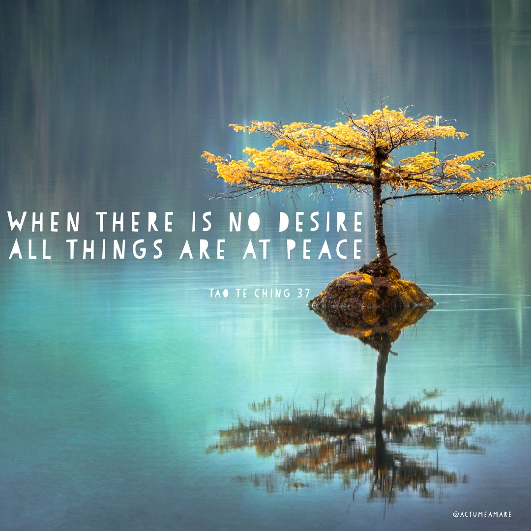 When there is no desire. All things are at peace -Tao Te Ching 37 ...