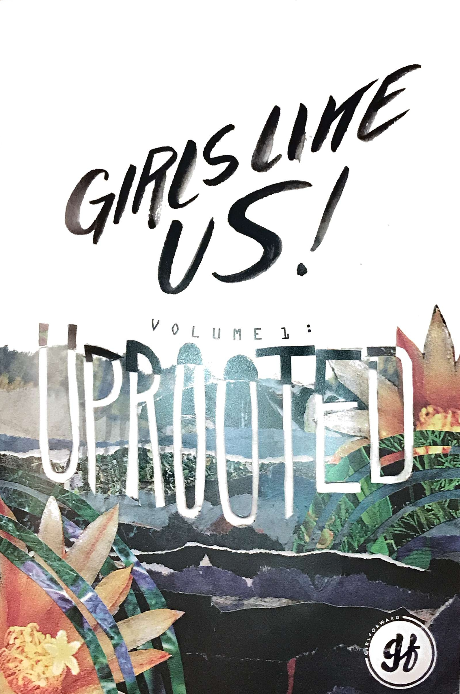 Girls Like Us: Uprooted - Girls Like Us: Uprooted is the first ever GirlForward zine, created by GirlForward girls. Learn about what 2017 meant to us and what it means to be