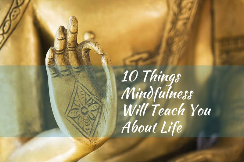10 Things Mindfulness Will Teach You About Life