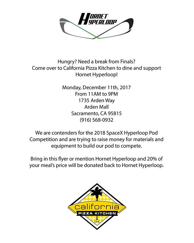 Hungry? Need a break from finals? Come over to California Pizza Kitchen on Monday, December 11th and support Hornet Hyperloop! Bring in this flyer or mention Hornet Hyperloop and 20% of your meal's will be donated to Hornet Hyperloop so we can build our Hyperloop pod for the 2018 SpaceX Hyperloop Pod Competition! Runs from 11AM to 9PM.  #Hyperloop #SpaceX #Tesla #HyperloopCompetition #SacState #SacramentoState #Hornets #CSUS #Engineering #Programming #Python #CPlusPlus #CalTran #Transportation #Innovate #Design #Build #Fly #Pizza #californiapizzakitchen #cpk