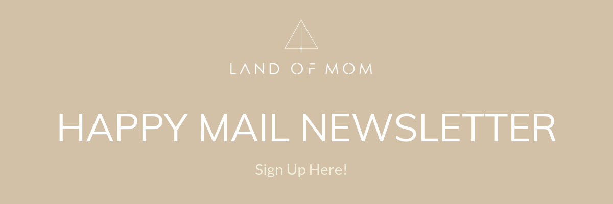 Click here to sign up for Land of Mom's Happy Mail Newsletter!