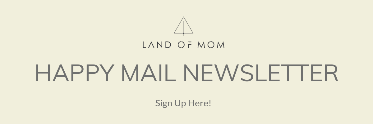 Click here to sign up for Land of Mom's weekly Happy Mail newsletter