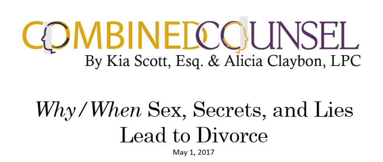When    Sex, Secrets, and Lies Lead to Divorce  By Kia Scott, Esq.    Most people have been there—the moment you feel the horrible gut-wrenching feeling that your significant other is being unfaithful, or the moment you feel the horrible gut-wrenching feeling that your significant other is suspicious of your unfaithfulness. Take either scenario, add a ring, mix it with vows, and you've got a recipe for tumultuous times.    Read When Souses Cheat