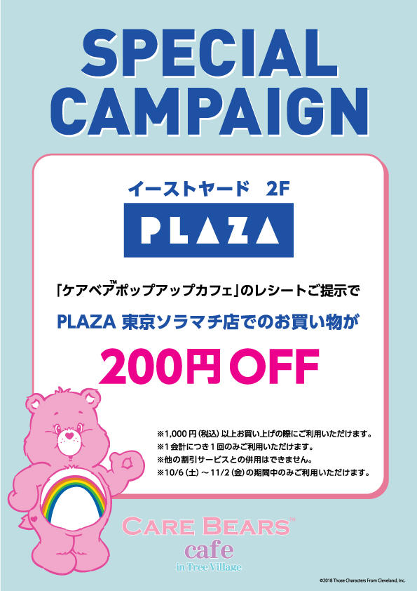 If you spend ¥1,000+ yen at the PLAZA Tokyo Solamachi shop and show your Care Bears Café receipt you will receive ¥200 off your purchase. Only valid once per account and you may not combine it with any other discounts.