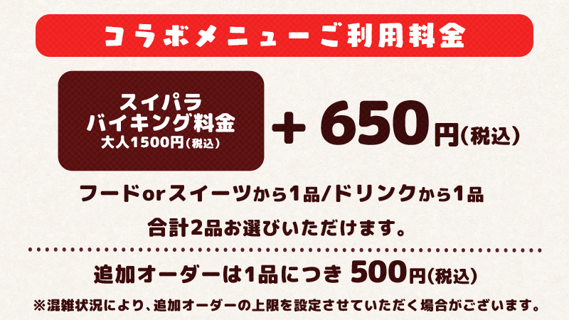 Buffet Fee = ¥1,500 + Collaboration Set = ¥650 (includes 1 collaboration food/sweet item and 1 collaboration drink item). You must pay both prices in order to enjoy this collaboration. Additional collaboration menu orders are ¥500 per order.