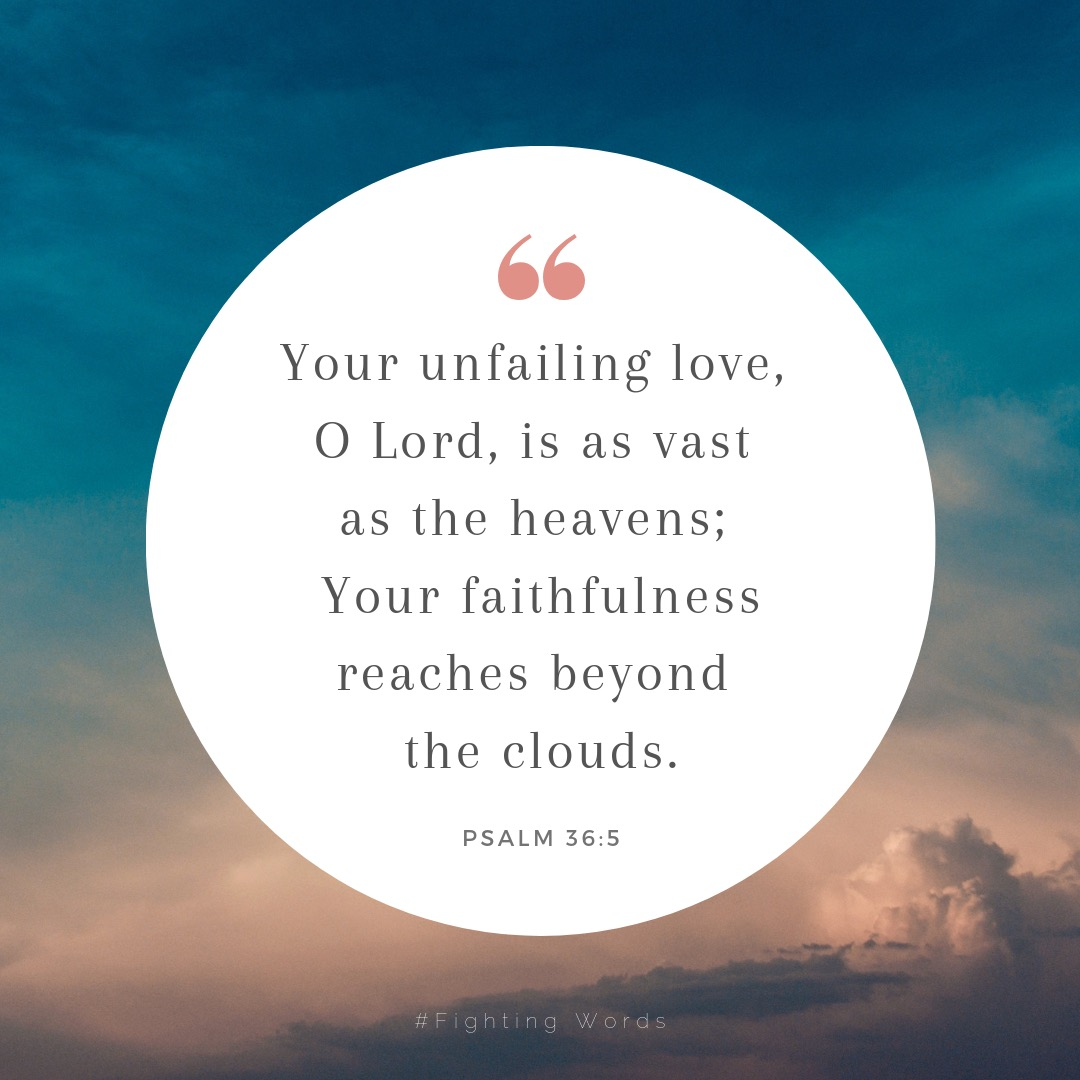 """Your unfailing love, O Lord, is as vast as the heavens; your faithfulness reaches beyond the clouds."" (1).jpeg"