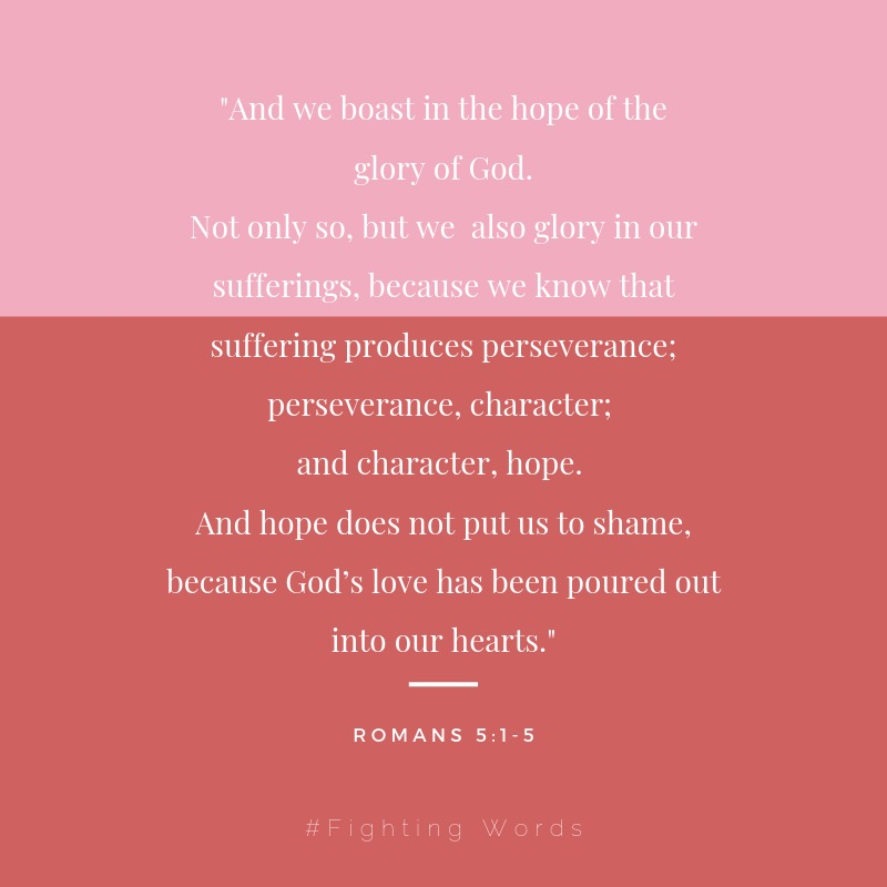 And we boast in the hope of the glory of God. Not only so, but we also glory in our sufferings, because we know that suffering produces perseverance; perseverance, character; and character, hope. And hope does not pu.jpeg